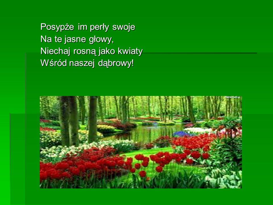 Posypże im perły swoje Na te jasne głowy, Niechaj rosną jako kwiaty Wśród naszej dąbrowy!
