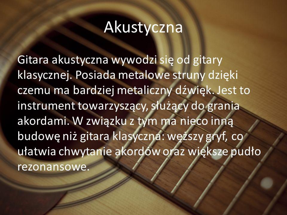 Akustyczna Gitara akustyczna wywodzi się od gitary klasycznej.