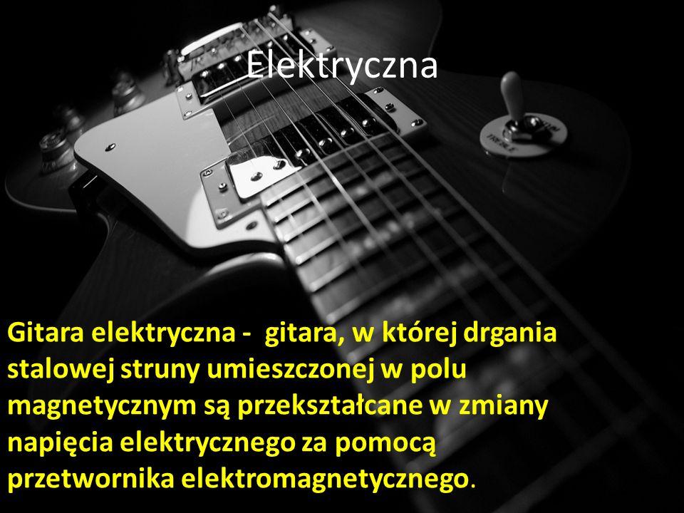 Elektryczna Gitara elektryczna - gitara, w której drgania stalowej struny umieszczonej w polu magnetycznym są przekształcane w zmiany napięcia elektrycznego za pomocą przetwornika elektromagnetycznego.
