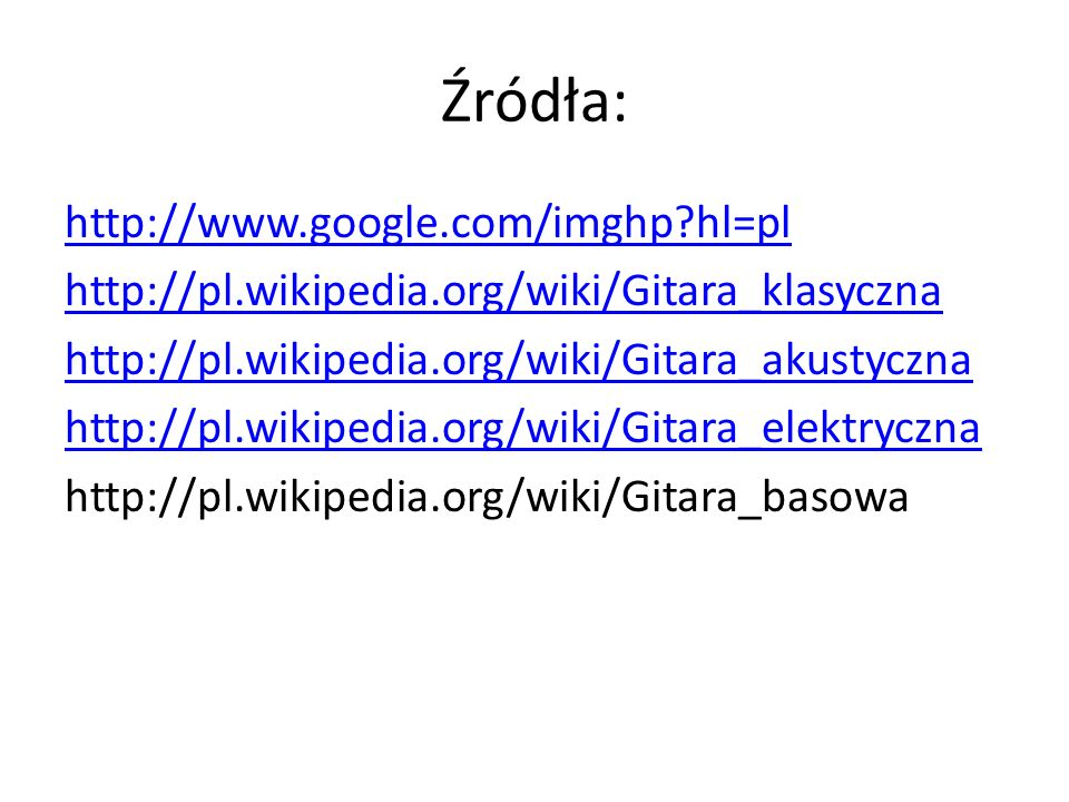 Źródła: http://www.google.com/imghp?hl=pl http://pl.wikipedia.org/wiki/Gitara_klasyczna http://pl.wikipedia.org/wiki/Gitara_akustyczna http://pl.wikip