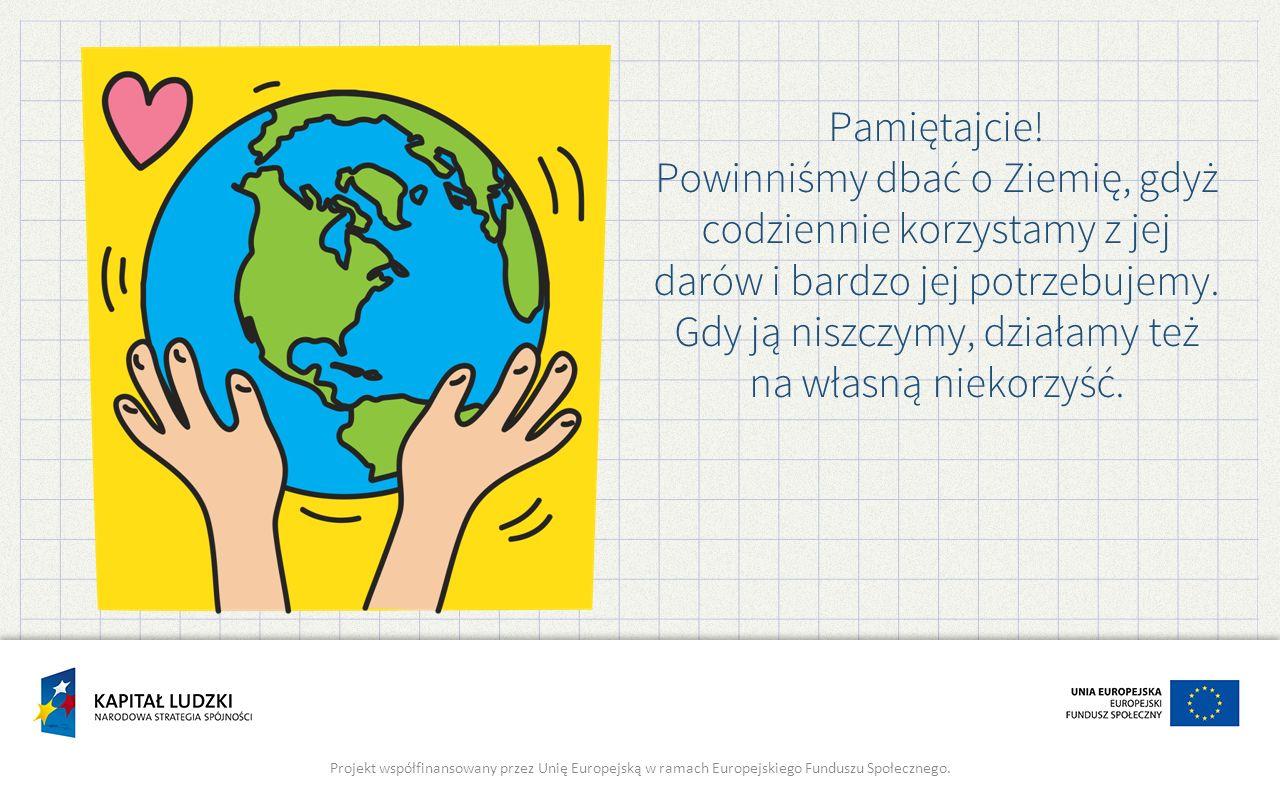 Pamiętajcie! Powinniśmy dbać o Ziemię, gdyż codziennie korzystamy z jej darów i bardzo jej potrzebujemy. Gdy ją niszczymy, działamy też na własną niek