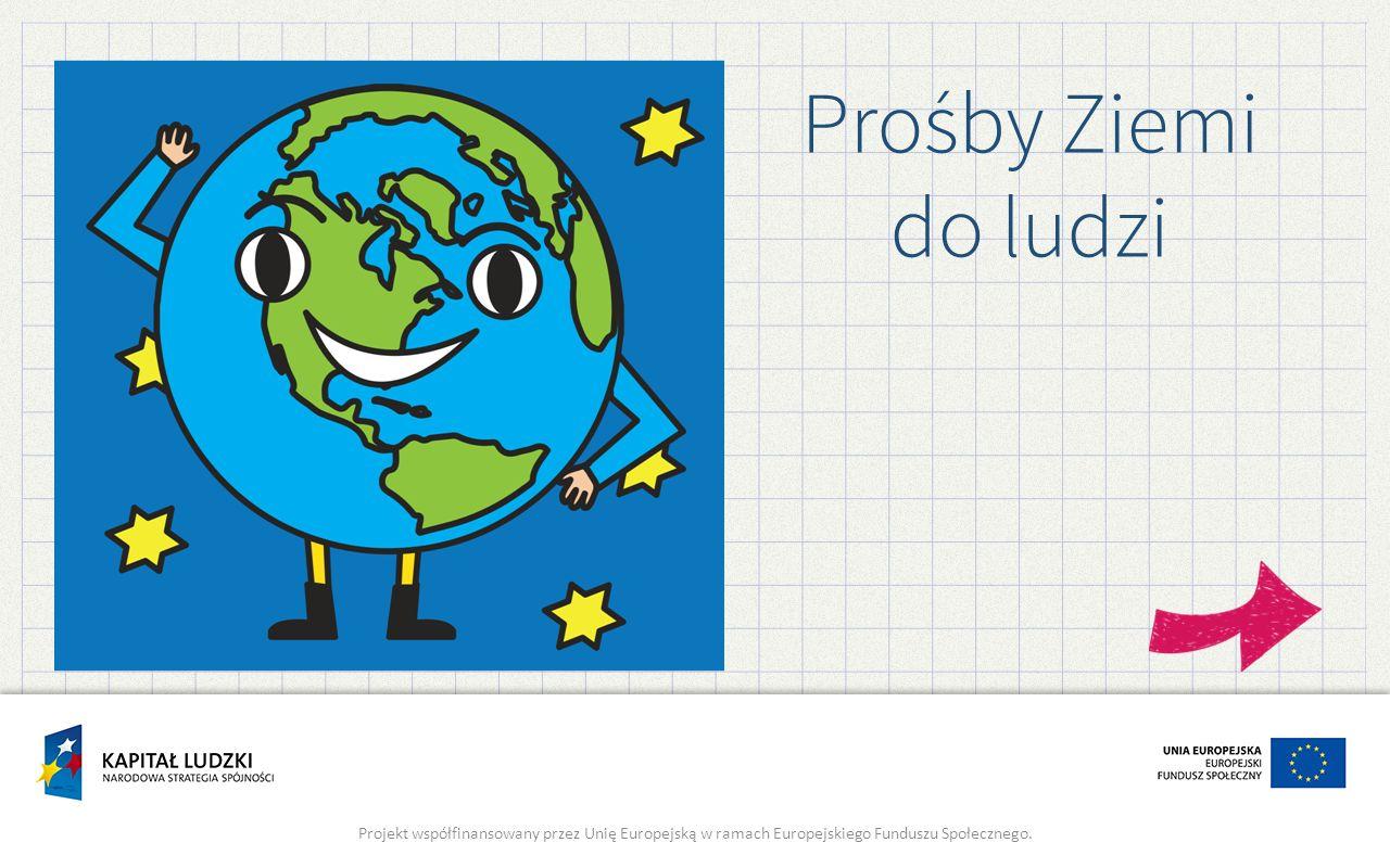 Prośby Ziemi do ludzi Projekt współfinansowany przez Unię Europejską w ramach Europejskiego Funduszu Społecznego.