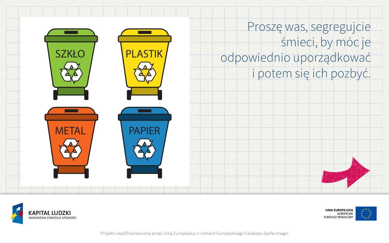 Proszę was, segregujcie śmieci, by móc je odpowiednio uporządkować i potem się ich pozbyć. Projekt współfinansowany przez Unię Europejską w ramach Eur