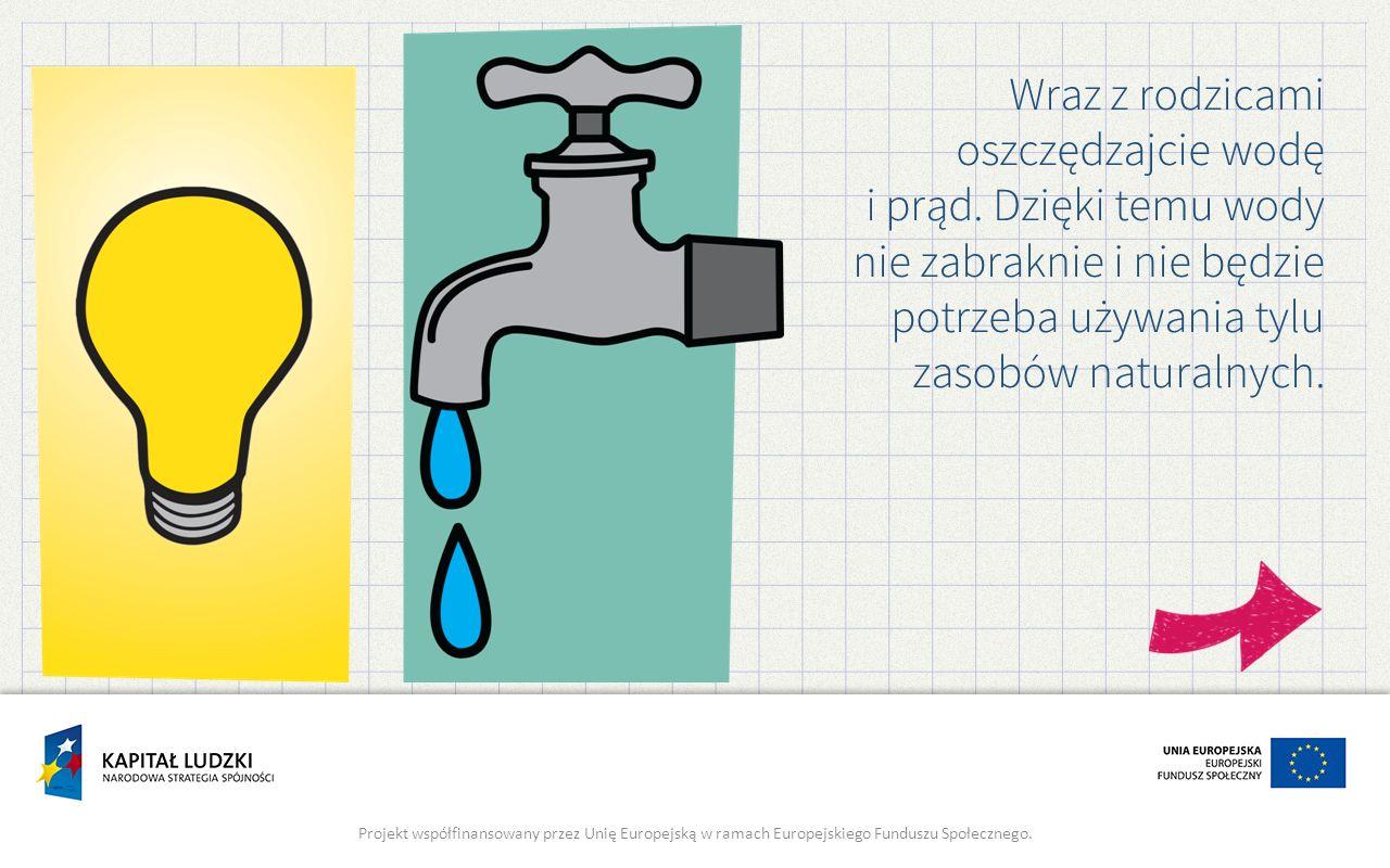 Wraz z rodzicami oszczędzajcie wodę i prąd. Dzięki temu wody nie zabraknie i nie będzie potrzeba używania tylu zasobów naturalnych. Projekt współfinan
