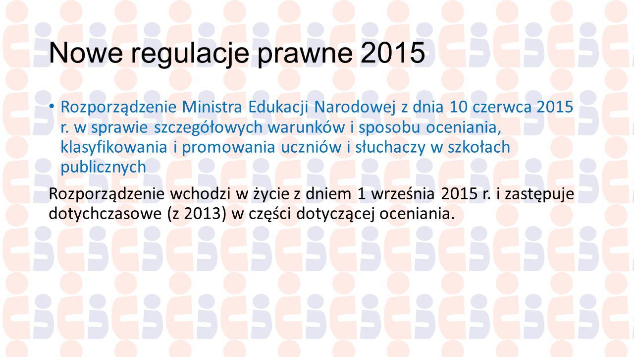 Nowe regulacje prawne 2015 Rozporządzenie Ministra Edukacji Narodowej z dnia 10 czerwca 2015 r. w sprawie szczegółowych warunków i sposobu oceniania,