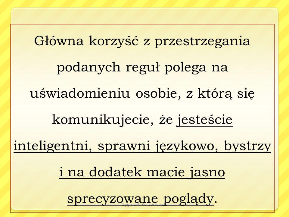 Zygmunt Korzeniewski Główna korzyść z przestrzegania podanych reguł polega na uświadomieniu osobie, z którą się komunikujecie, że jesteście inteligentni, sprawni językowo, bystrzy i na dodatek macie jasno sprecyzowane poglądy.