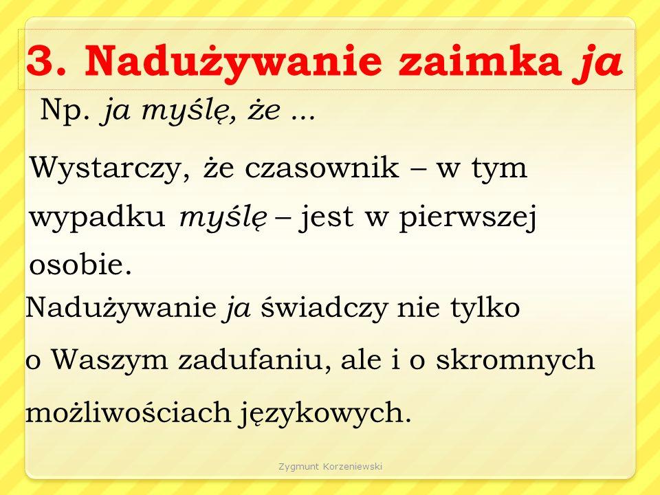 Zygmunt Korzeniewski 3. Nadużywanie zaimka ja Np.