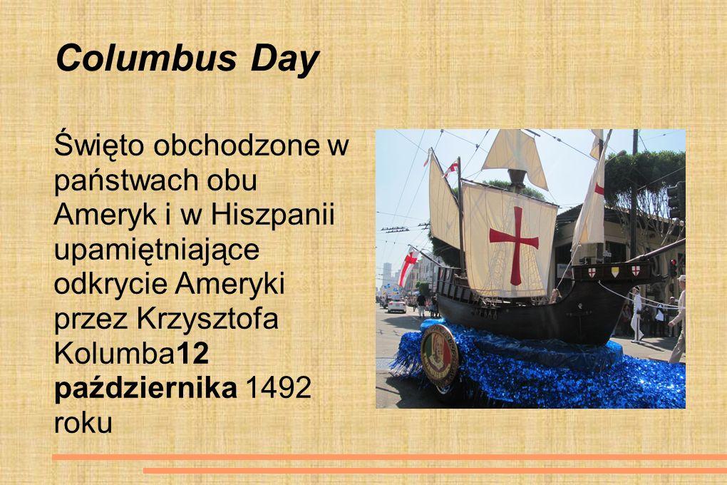 Columbus Day Święto obchodzone w państwach obu Ameryk i w Hiszpanii upamiętniające odkrycie Ameryki przez Krzysztofa Kolumba12 października 1492 roku