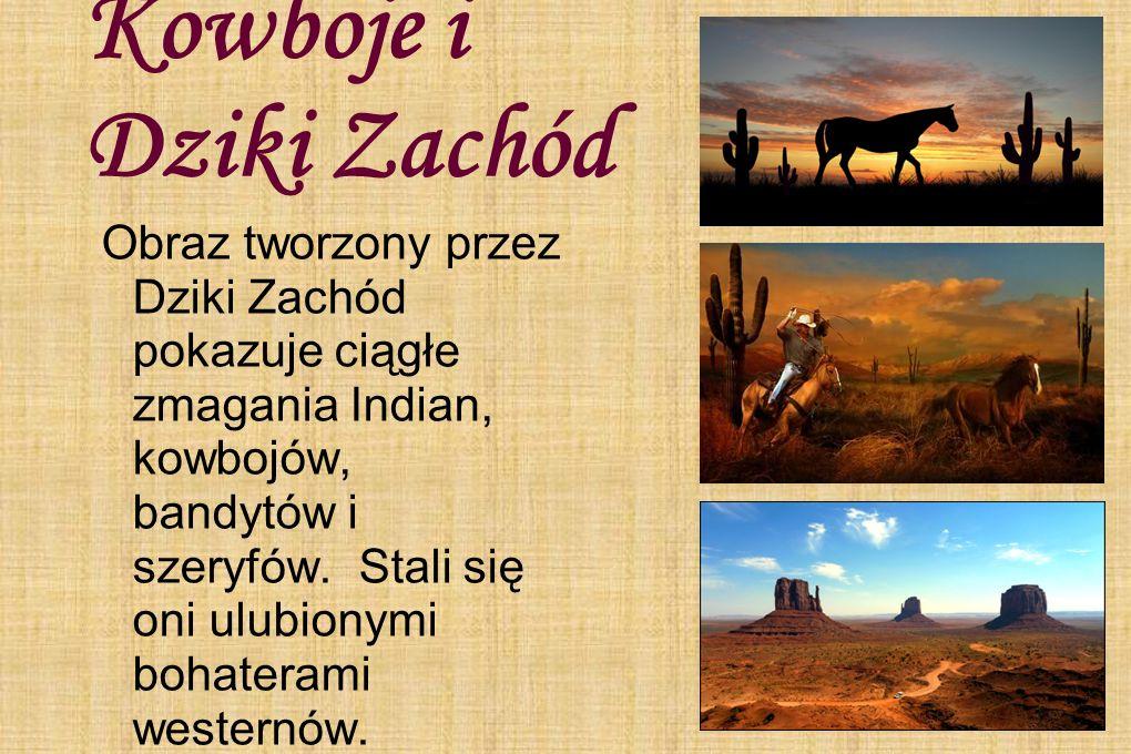 Kowboje i Dziki Zachód Obraz tworzony przez Dziki Zachód pokazuje ciągłe zmagania Indian, kowbojów, bandytów i szeryfów. Stali się oni ulubionymi boha