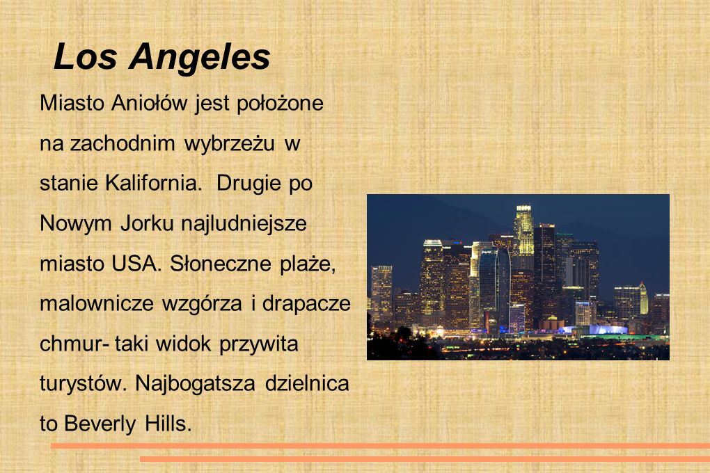 Los Angeles Miasto Aniołów jest położone na zachodnim wybrzeżu w stanie Kalifornia. Drugie po Nowym Jorku najludniejsze miasto USA. Słoneczne plaże, m