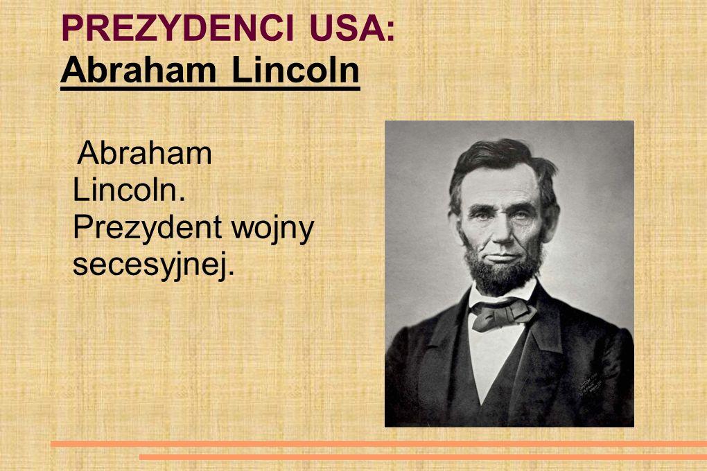 PREZYDENCI USA: Abraham Lincoln Abraham Lincoln. Prezydent wojny secesyjnej.