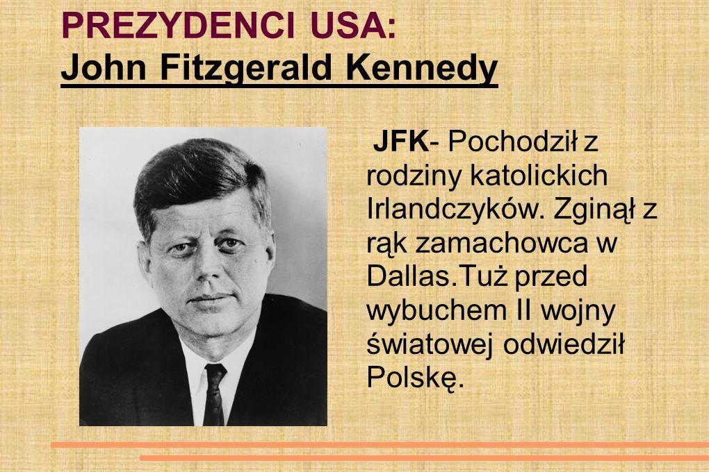 PREZYDENCI USA: John Fitzgerald Kennedy JFK- Pochodził z rodziny katolickich Irlandczyków. Zginął z rąk zamachowca w Dallas.Tuż przed wybuchem II wojn