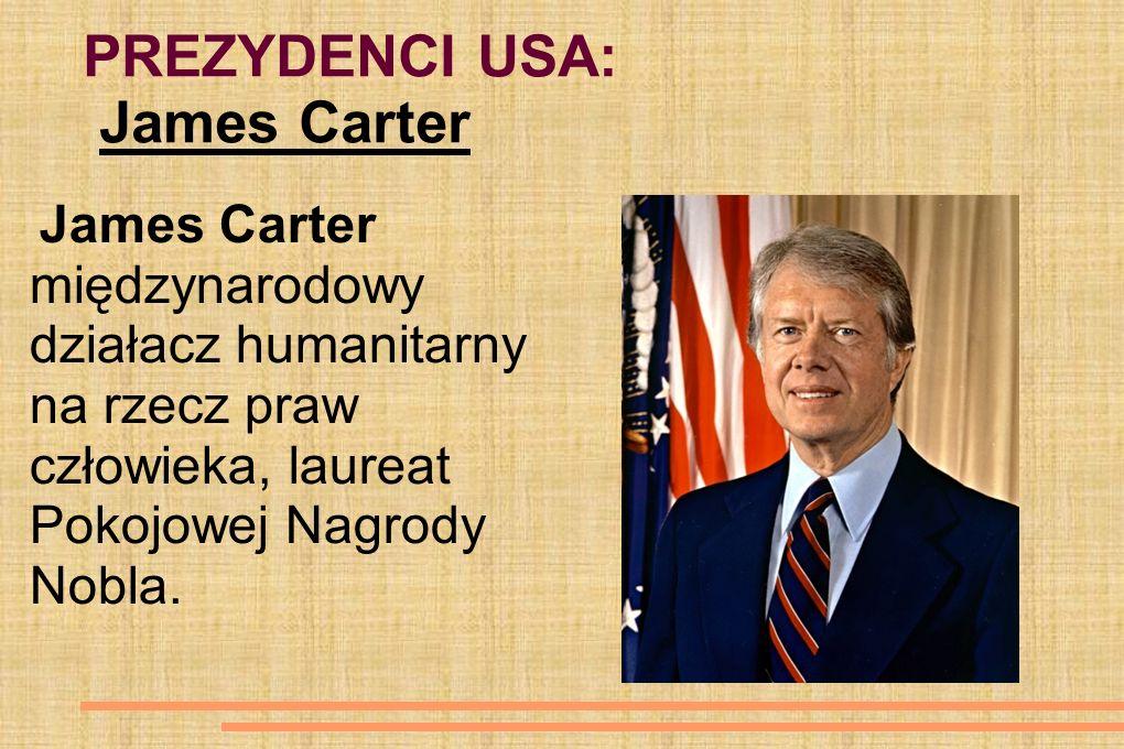 PREZYDENCI USA: James Carter James Carter międzynarodowy działacz humanitarny na rzecz praw człowieka, laureat Pokojowej Nagrody Nobla.