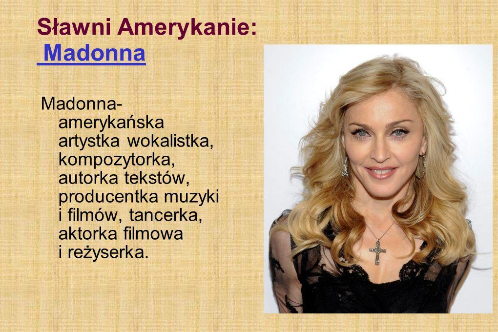 Sławni Amerykanie: Madonna Madonna- amerykańska artystka wokalistka, kompozytorka, autorka tekstów, producentka muzyki i filmów, tancerka, aktorka filmowa i reżyserka.