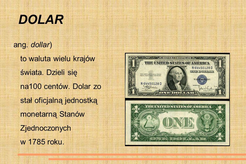 DOLAR ( ang. dollar) to waluta wielu krajów świata. Dzieli się na100 centów. Dolar zo stał oficjalną jednostką monetarną Stanów Zjednoczonych w 1785 r