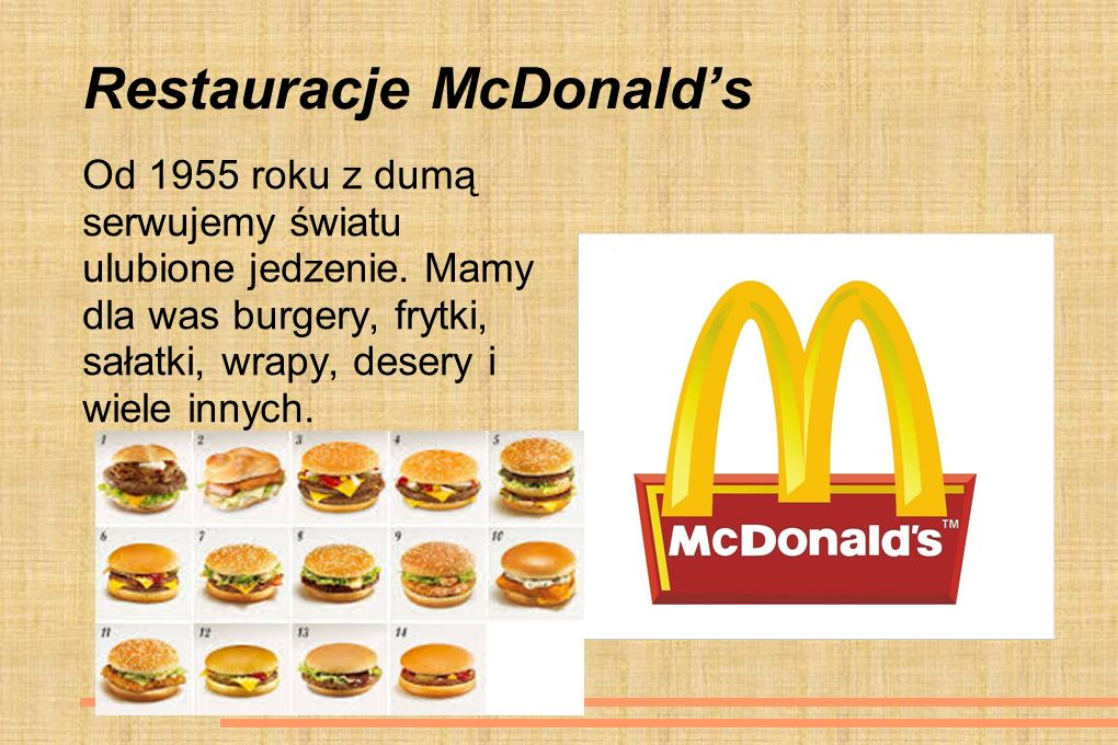 Restauracje McDonald's Od 1955 roku z dumą serwujemy światu ulubione jedzenie. Mamy dla was burgery, frytki, sałatki, wrapy, desery i wiele innych.