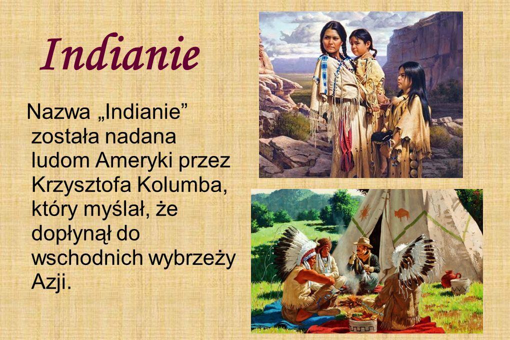 """Indianie Nazwa """"Indianie"""" została nadana ludom Ameryki przez Krzysztofa Kolumba, który myślał, że dopłynął do wschodnich wybrzeży Azji."""