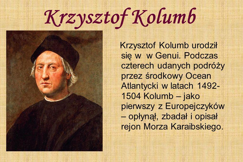 Krzysztof Kolumb Krzysztof Kolumb urodził się w w Genui. Podczas czterech udanych podróży przez środkowy Ocean Atlantycki w latach 1492- 1504 Kolumb –