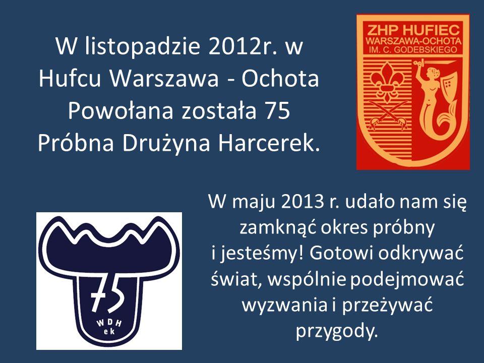 W listopadzie 2012r. w Hufcu Warszawa - Ochota Powołana została 75 Próbna Drużyna Harcerek.