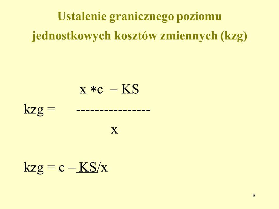 8 Ustalenie granicznego poziomu jednostkowych kosztów zmiennych (kzg) x  c  KS kzg = ---------------- x kzg = c – KS/x