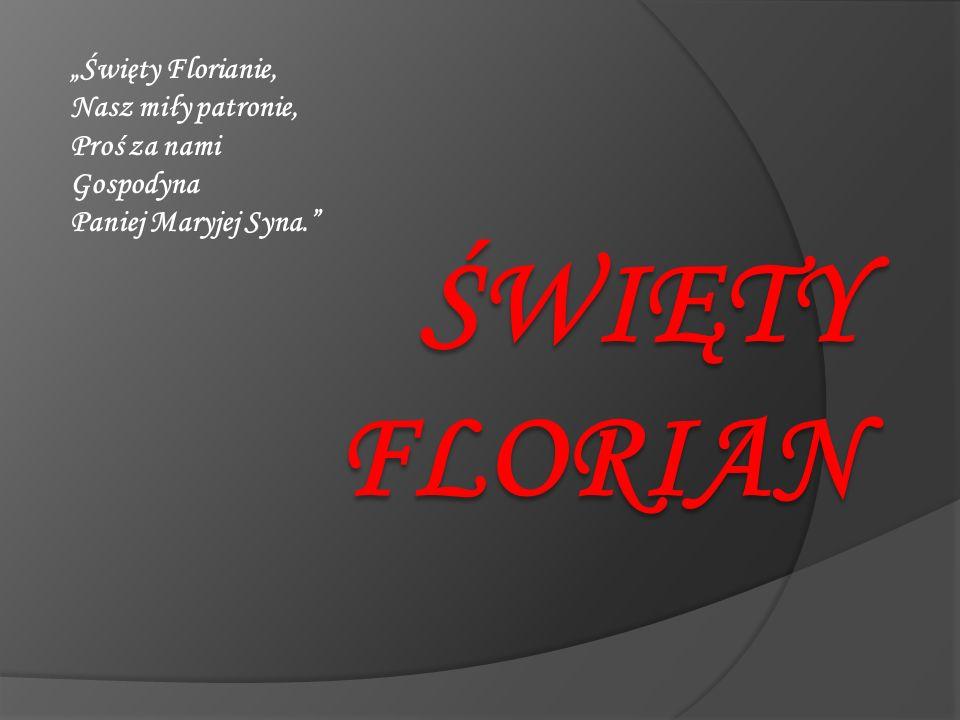 """""""Święty Florianie, Nasz miły patronie, Proś za nami Gospodyna Paniej Maryjej Syna."""""""
