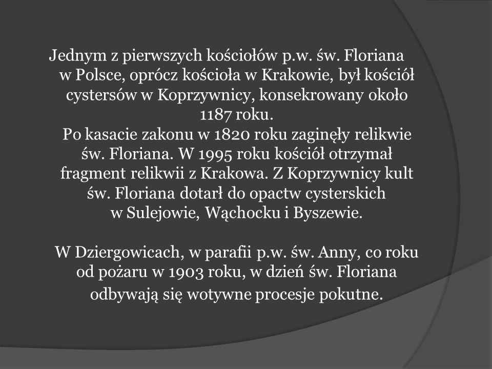 Jednym z pierwszych kościołów p.w. św. Floriana w Polsce, oprócz kościoła w Krakowie, był kościół cystersów w Koprzywnicy, konsekrowany około 1187 rok