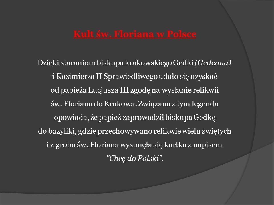 Kult św. Floriana w Polsce Dzięki staraniom biskupa krakowskiego Gedki (Gedeona) i Kazimierza II Sprawiedliwego udało się uzyskać od papieża Lucjusza