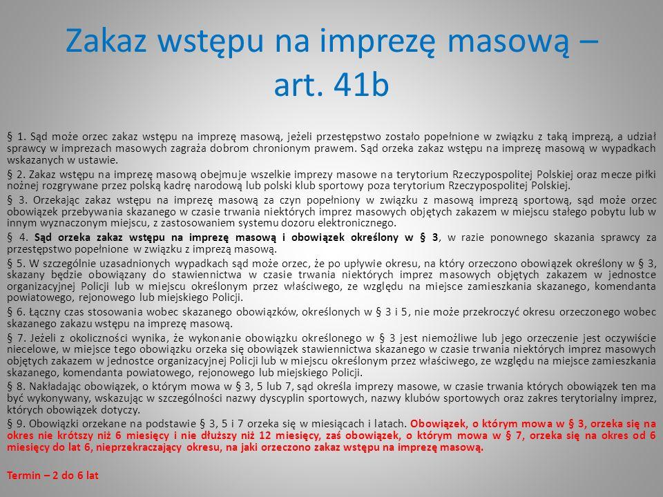 Zakaz wstępu na imprezę masową – art. 41b § 1. Sąd może orzec zakaz wstępu na imprezę masową, jeżeli przestępstwo zostało popełnione w związku z taką