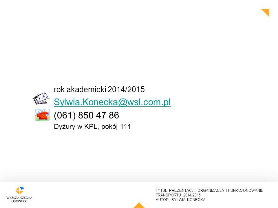 TYTUŁ PREZENTACJI: ORGANIZACJA I FUNKCJONOWANIE TRANSPORTU 2014/2015 AUTOR: SYLWIA KONECKA rok akademicki 2014/2015 Sylwia.Konecka@wsl.com.pl (061) 85
