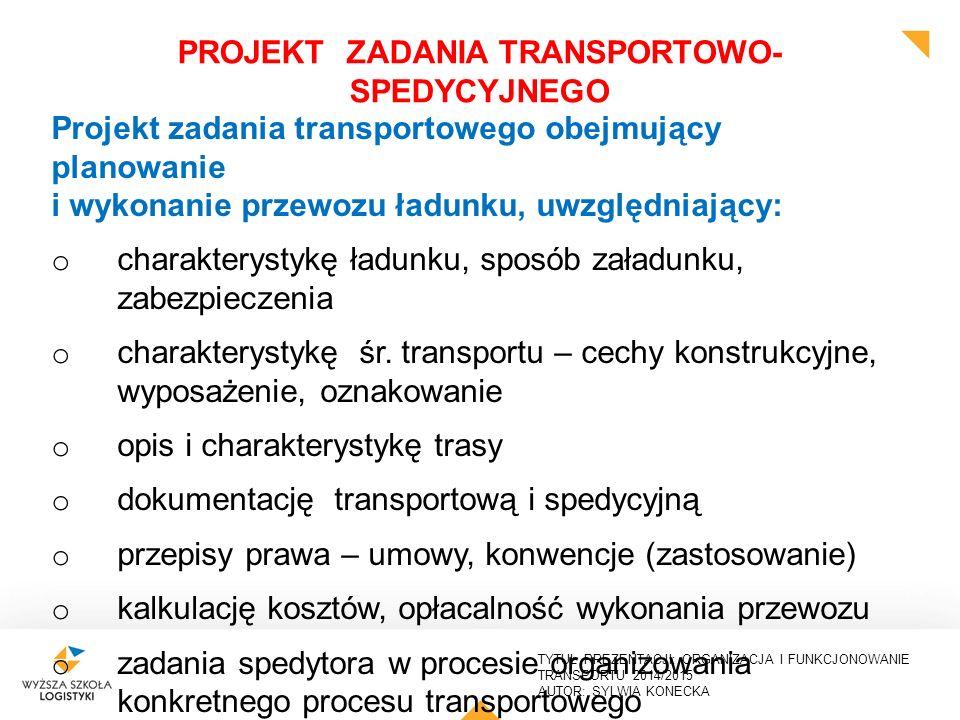 TYTUŁ PREZENTACJI: ORGANIZACJA I FUNKCJONOWANIE TRANSPORTU 2014/2015 AUTOR: SYLWIA KONECKA PROJEKT ZADANIA TRANSPORTOWO- SPEDYCYJNEGO Projekt zadania transportowego obejmujący planowanie i wykonanie przewozu ładunku, uwzględniający: Ustawa Prawo Przewozowe a Kodeks Cywilny, różnice w zapisach i formy stosowania.
