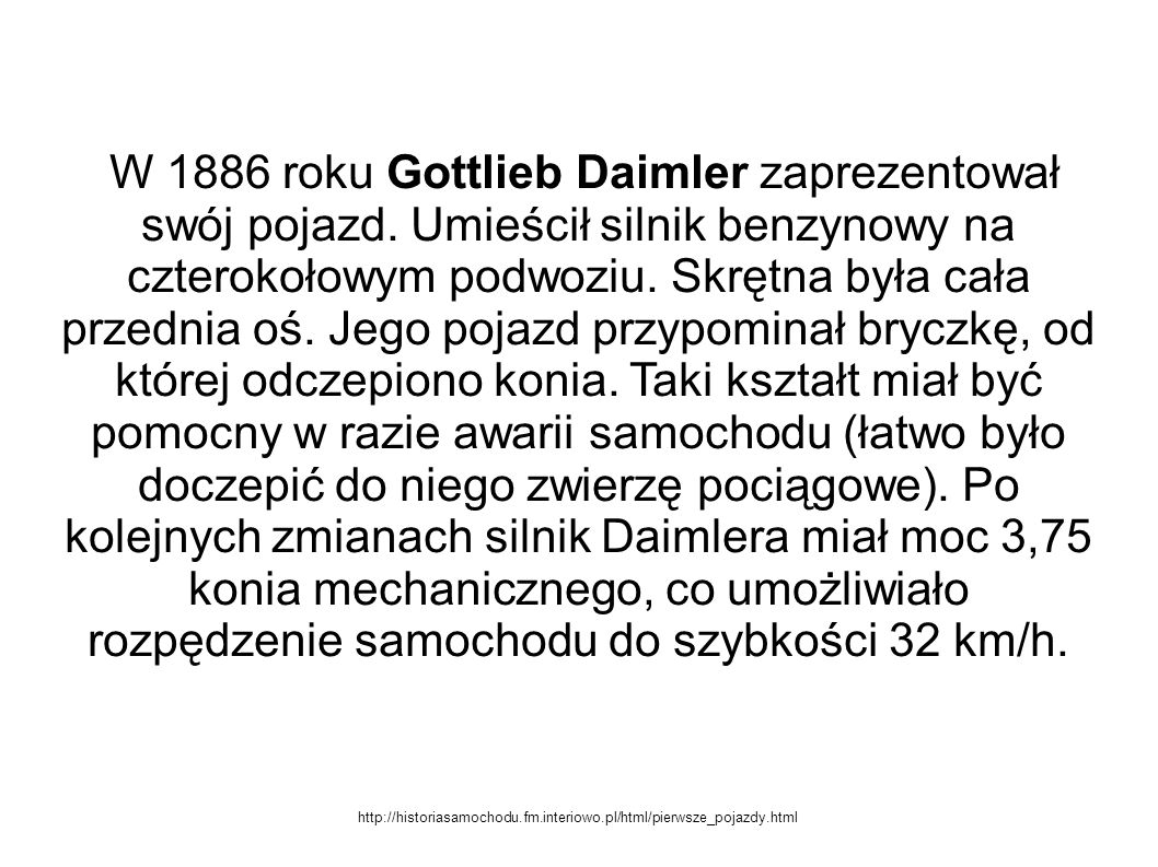 W 1886 roku Gottlieb Daimler zaprezentował swój pojazd. Umieścił silnik benzynowy na czterokołowym podwoziu. Skrętna była cała przednia oś. Jego pojaz