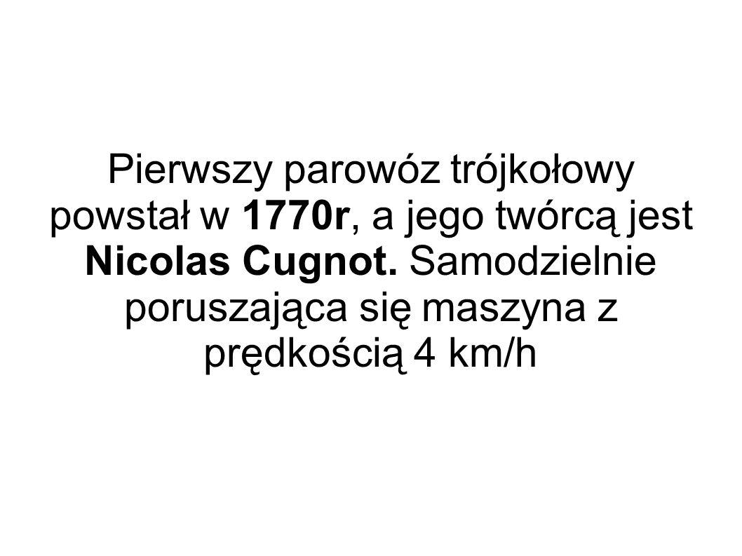 Pierwszy parowóz trójkołowy powstał w 1770r, a jego twórcą jest Nicolas Cugnot. Samodzielnie poruszająca się maszyna z prędkością 4 km/h