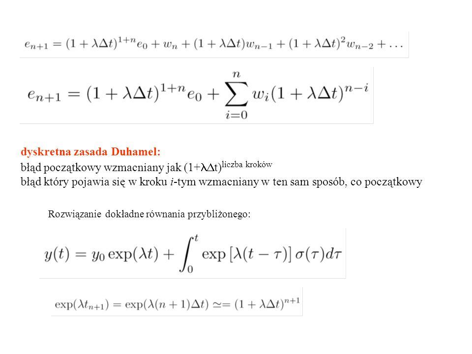 dyskretna zasada Duhamel: błąd początkowy wzmacniany jak (1+  t) liczba kroków błąd który pojawia się w kroku i-tym wzmacniany w ten sam sposób, co początkowy Rozwiązanie dokładne równania przybliżonego: