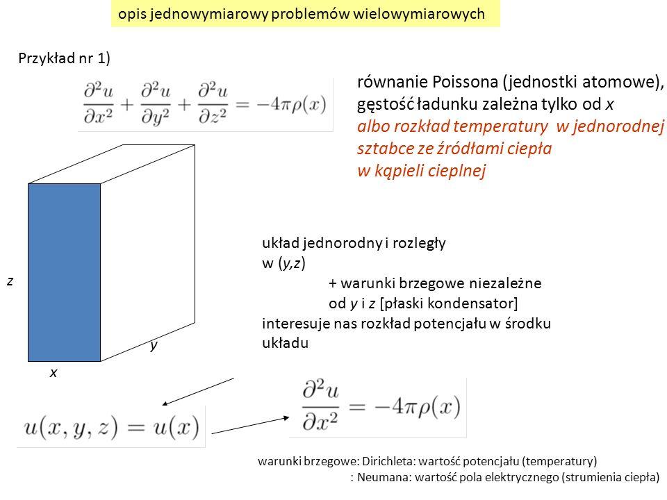 x z y układ jednorodny i rozległy w (y,z) + warunki brzegowe niezależne od y i z [płaski kondensator] interesuje nas rozkład potencjału w środku układu opis jednowymiarowy problemów wielowymiarowych Przykład nr 1) równanie Poissona (jednostki atomowe), gęstość ładunku zależna tylko od x albo rozkład temperatury w jednorodnej sztabce ze źródłami ciepła w kąpieli cieplnej warunki brzegowe: Dirichleta: wartość potencjału (temperatury) : Neumana: wartość pola elektrycznego (strumienia ciepła)
