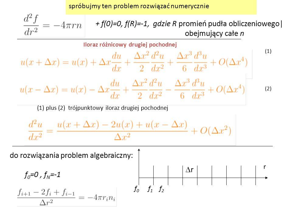 + f(0)=0, f(R)=-1, gdzie R promień pudła obliczeniowego| obejmujący całe n (1) plus (2) trójpunktowy iloraz drugiej pochodnej (1) (2) Iloraz różnicowy drugiej pochodnej r f 0 f 1 f 2 rr f 0 =0, f N =-1 do rozwiązania problem algebraiczny: spróbujmy ten problem rozwiązać numerycznie