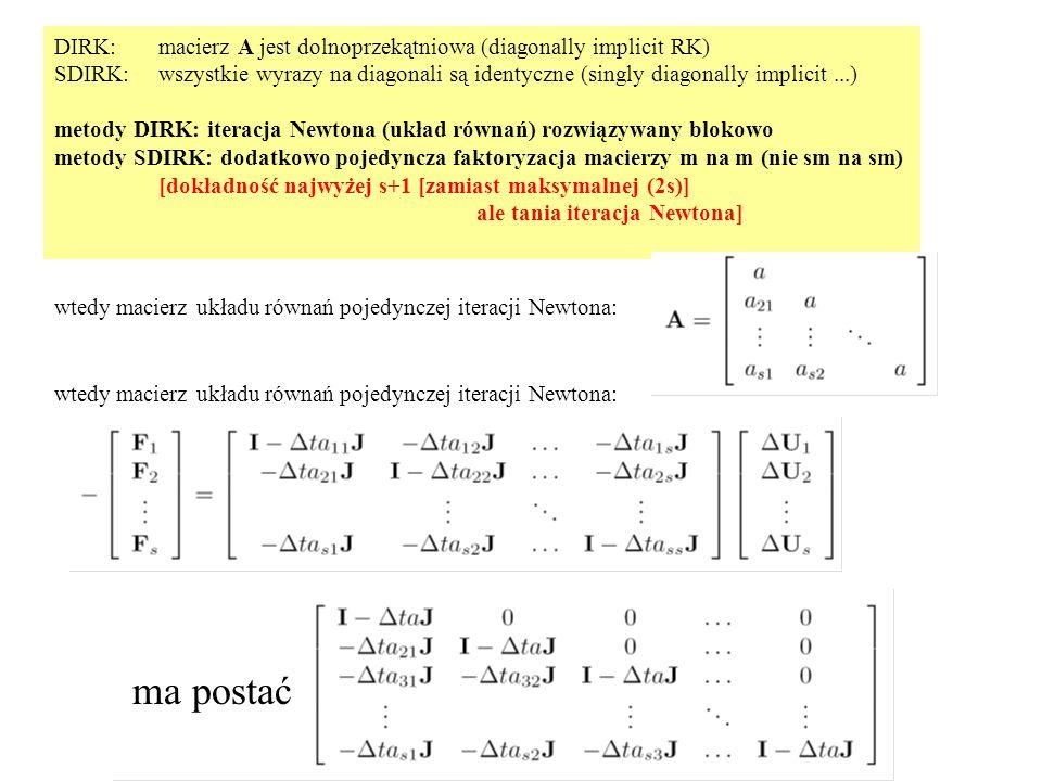 DIRK: macierz A jest dolnoprzekątniowa (diagonally implicit RK) SDIRK:wszystkie wyrazy na diagonali są identyczne (singly diagonally implicit...) metody DIRK: iteracja Newtona (układ równań) rozwiązywany blokowo metody SDIRK: dodatkowo pojedyncza faktoryzacja macierzy m na m (nie sm na sm) [dokładność najwyżej s+1 [zamiast maksymalnej (2s)] ale tania iteracja Newtona] wtedy macierz układu równań pojedynczej iteracji Newtona: ma postać