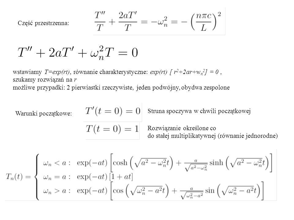 Część przestrzenna: wstawiamy T=exp(rt), równanie charakterystyczne: exp(rt) [ r 2 +2ar+w n 2 ] = 0, szukamy rozwiązań na r możliwe przypadki: 2 pierwiastki rzeczywiste, jeden podwójny, obydwa zespolone Warunki początkowe: Struna spoczywa w chwili początkowej Rozwiązanie określone co do stałej multiplikatywnej (równanie jednorodne)