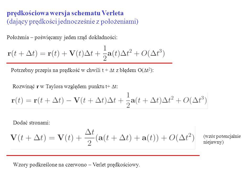 prędkościowa wersja schematu Verleta (dający prędkości jednocześnie z położeniami) Położenia – poświęcamy jeden rząd dokładności: Potrzebny przepis na prędkość w chwili t +  t z błędem O(  t 2 ): Rozwinąć r w Taylora względem punktu t+  t: Dodać stronami: Wzory podkreślone na czerwono – Verlet prędkościowy.