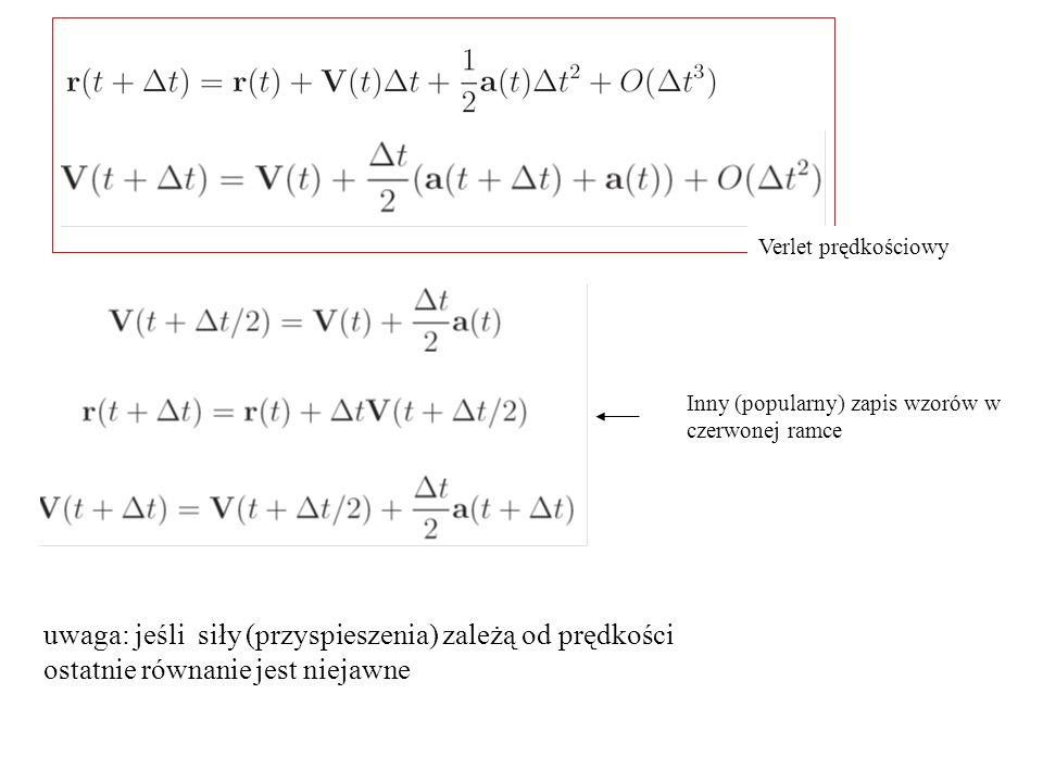 Inny (popularny) zapis wzorów w czerwonej ramce Verlet prędkościowy uwaga: jeśli siły (przyspieszenia) zależą od prędkości ostatnie równanie jest niej