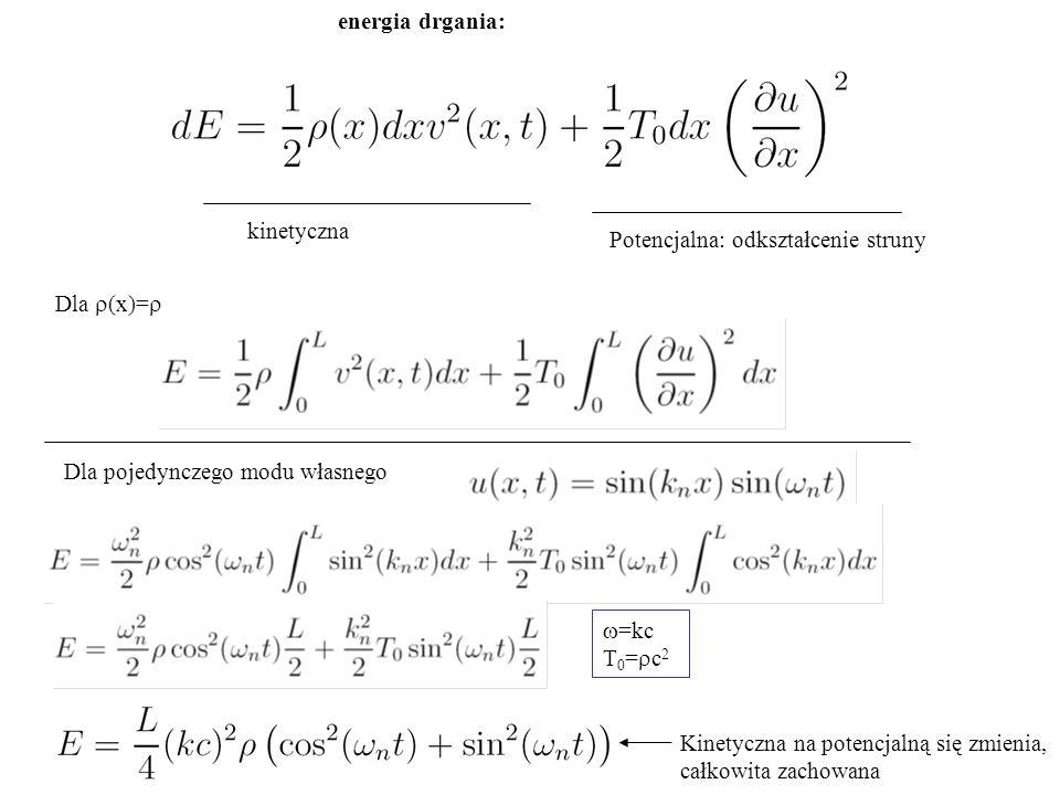 energia drgania: kinetyczna Potencjalna: odkształcenie struny Dla  (x)=  Dla pojedynczego modu własnego  =kc T 0 =  c 2 Kinetyczna na potencjalną się zmienia, całkowita zachowana