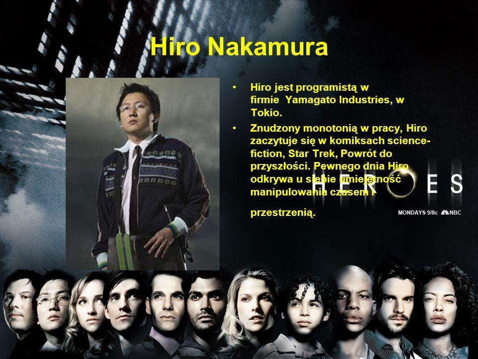Hiro Nakamura Hiro jest programistą w firmie Yamagato Industries, w Tokio. Znudzony monotonią w pracy, Hiro zaczytuje się w komiksach science- fiction