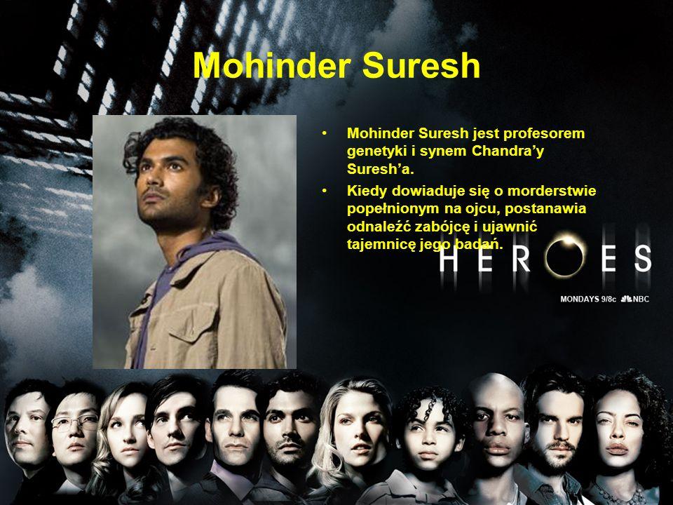 Mohinder Suresh Mohinder Suresh jest profesorem genetyki i synem Chandra'y Suresh'a. Kiedy dowiaduje się o morderstwie popełnionym na ojcu, postanawia
