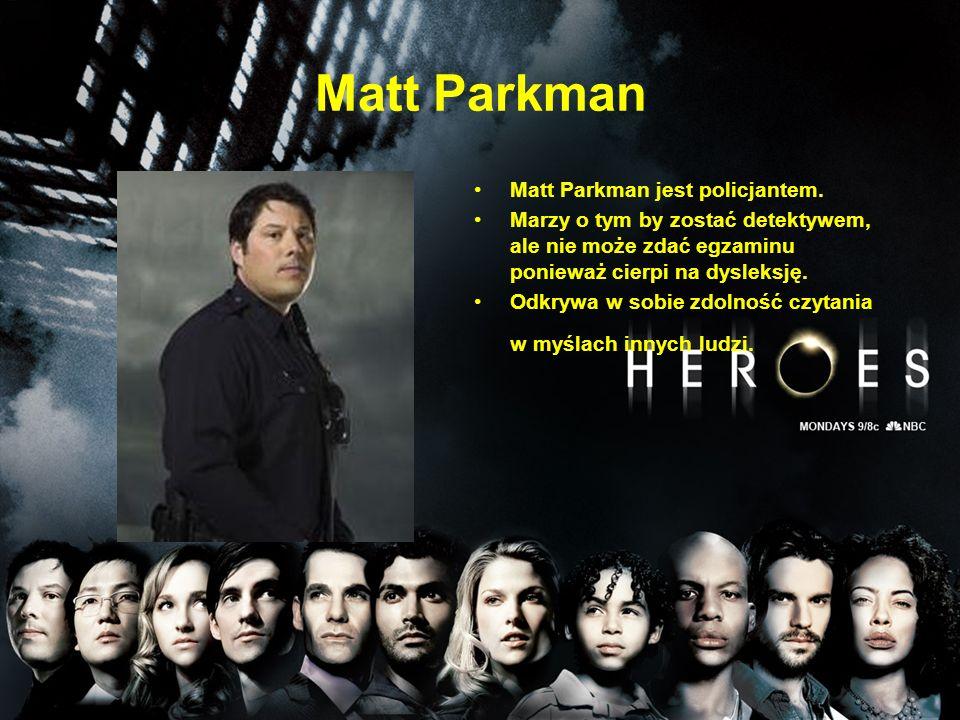Matt Parkman Matt Parkman jest policjantem. Marzy o tym by zostać detektywem, ale nie może zdać egzaminu ponieważ cierpi na dysleksję. Odkrywa w sobie