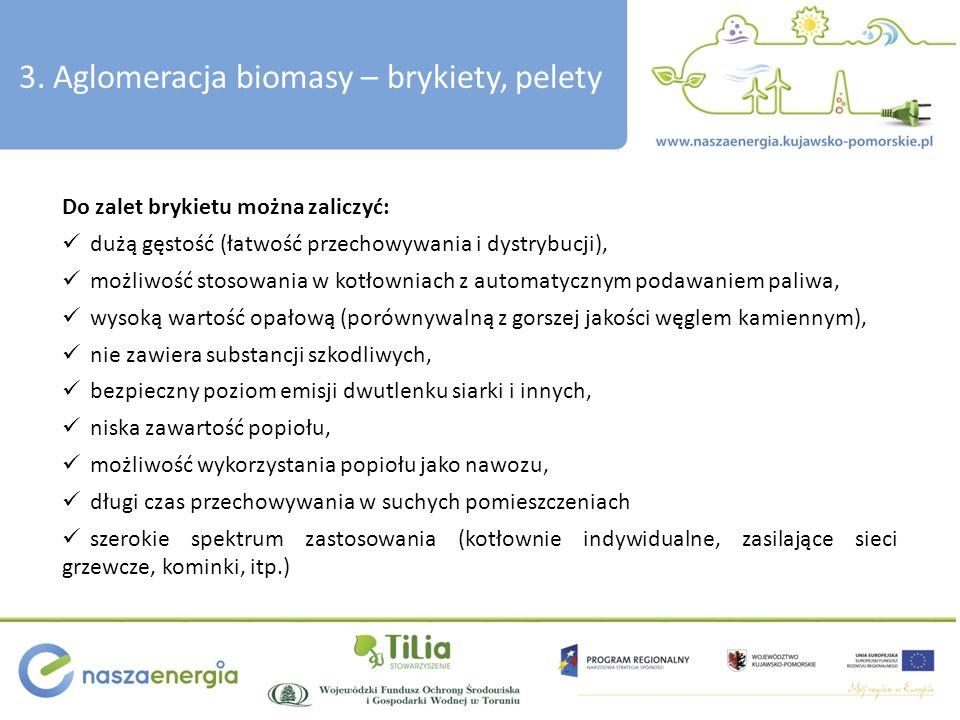 3. Aglomeracja biomasy – brykiety, pelety Do zalet brykietu można zaliczyć: dużą gęstość (łatwość przechowywania i dystrybucji), możliwość stosowania
