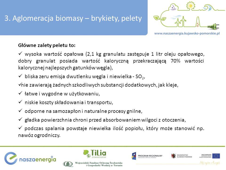 3. Aglomeracja biomasy – brykiety, pelety Główne zalety peletu to: wysoka wartość opałowa (2,1 kg granulatu zastępuje 1 litr oleju opałowego, dobry gr