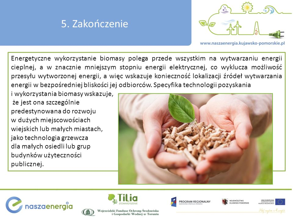 5. Zakończenie Energetyczne wykorzystanie biomasy polega przede wszystkim na wytwarzaniu energii cieplnej, a w znacznie mniejszym stopniu energii elek