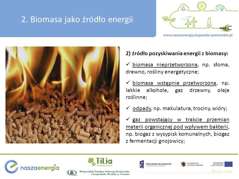 2. Biomasa jako źródło energii 2) źródło pozyskiwania energii z biomasy: biomasa nieprzetworzona, np. słoma, drewno, rośliny energetyczne; biomasa wst