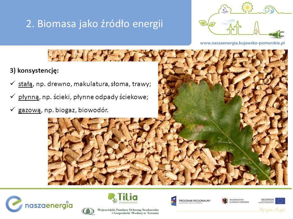 2. Biomasa jako źródło energii 3) konsystencję: stałą, np. drewno, makulatura, słoma, trawy; płynną, np. ścieki, płynne odpady ściekowe; gazową, np. b