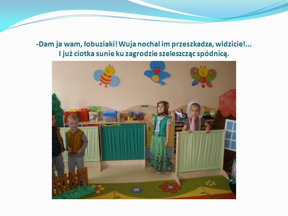 ,,Nasa ciotka Katazyna, łojcu nochal łopazyła Łojciec lata jak salony, bo ma nochol łopazony Oj dy dany da da i dana, da dana .