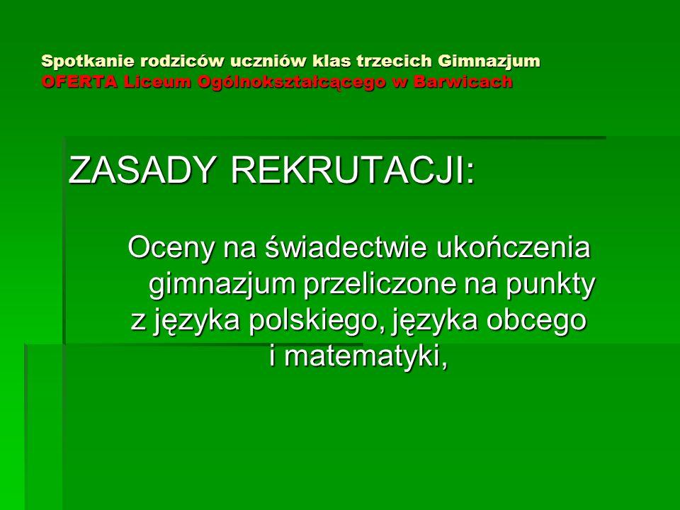 Spotkanie rodziców uczniów klas trzecich Gimnazjum OFERTA Liceum Ogólnokształcącego w Barwicach ZASADY REKRUTACJI: Oceny na świadectwie ukończenia gim